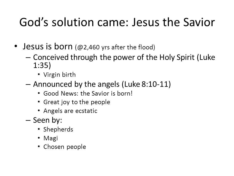 Gods solution came: Jesus the Savior Jesus is born (@2,460 yrs after the flood) – Conceived through the power of the Holy Spirit (Luke 1:35) Virgin bi
