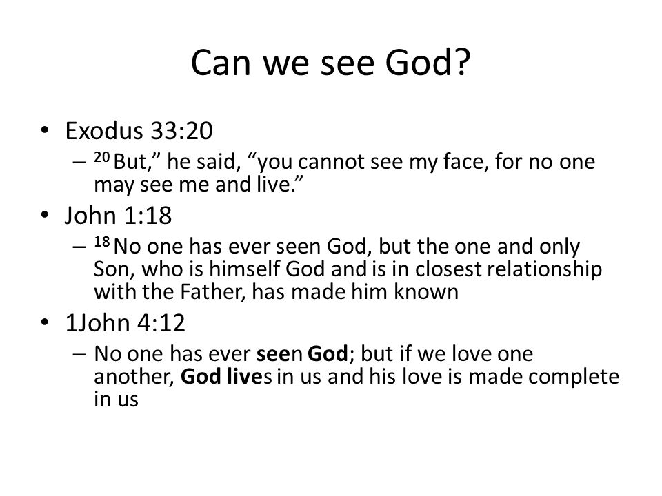 Can we see God? Exodus 33:20 – 20 But, he said, you cannot see my face, for no one may see me and live. John 1:18 – 18 No one has ever seen God, but t