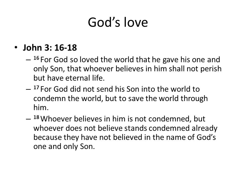 Gods love John 3: 16-18 – 16 For God so loved the world that he gave his one and only Son, that whoever believes in him shall not perish but have eter