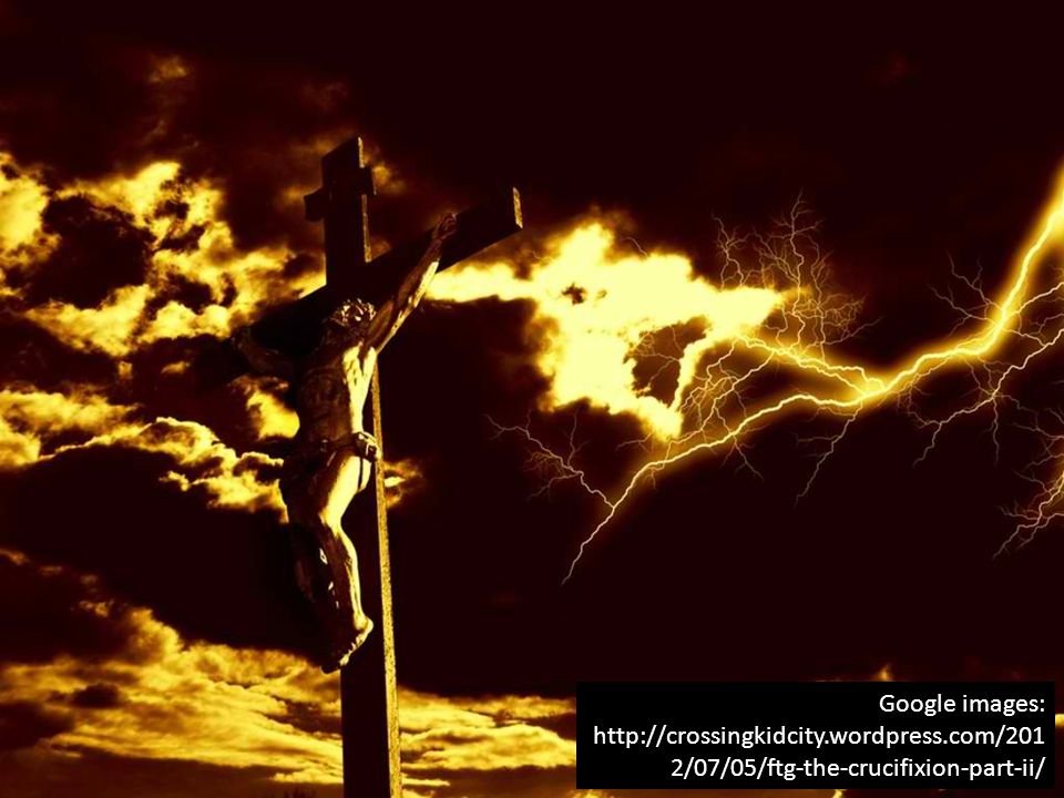 Google images: http://crossingkidcity.wordpress.com/201 2/07/05/ftg-the-crucifixion-part-ii/