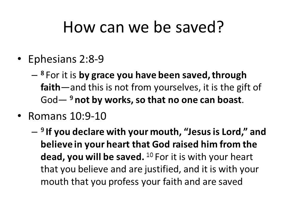 How can we be saved? Ephesians 2:8-9 – 8 For it is by grace you have been saved, through faithand this is not from yourselves, it is the gift of God 9