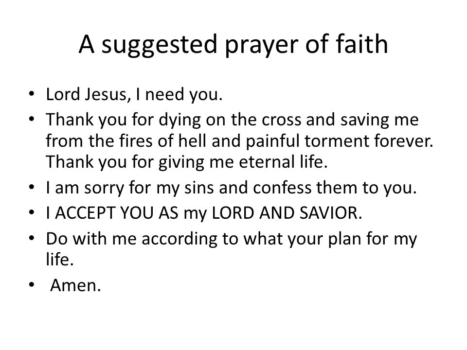 A suggested prayer of faith Lord Jesus, I need you. Thank you for dying on the cross and saving me from the fires of hell and painful torment forever.