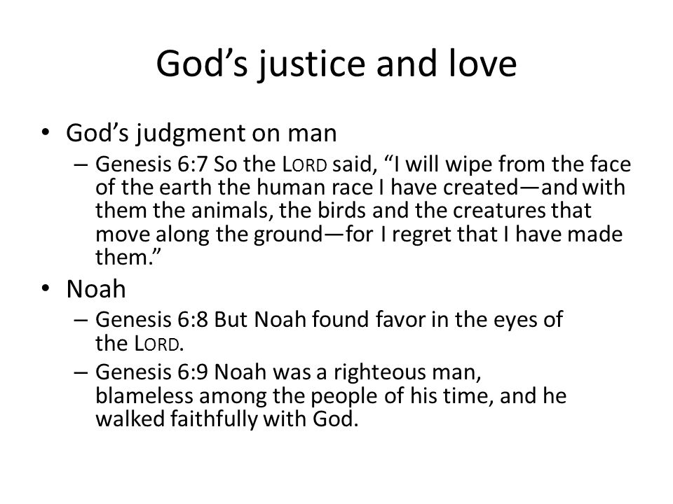 Gods justice and love Gods judgment on man – Genesis 6:7 So the L ORD said, I will wipe from the face of the earth the human race I have createdand wi