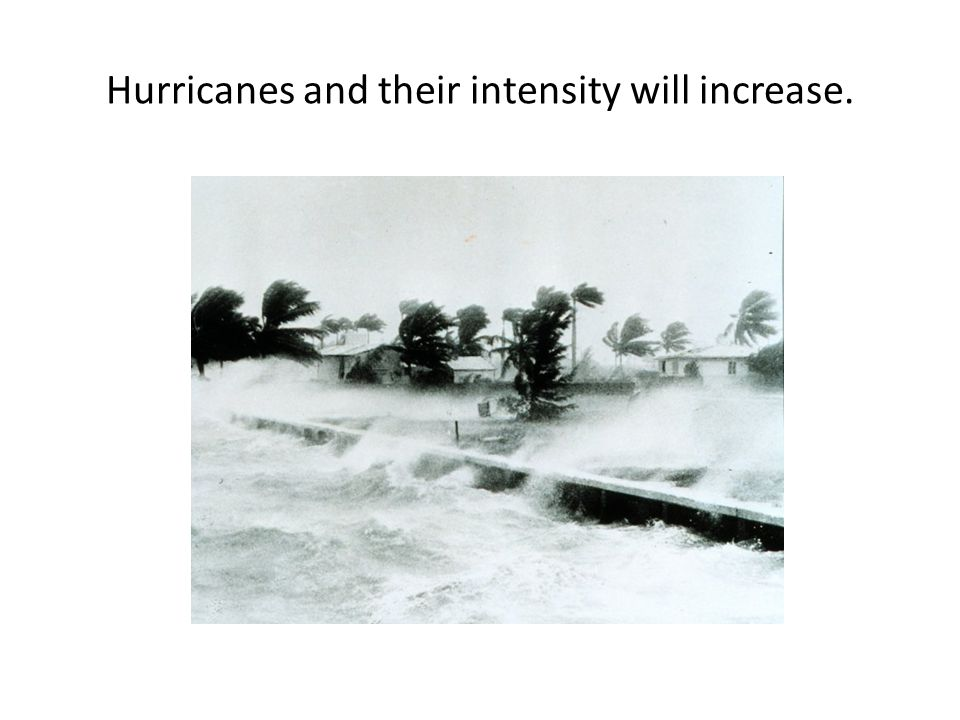 Hurricanes and their intensity will increase.