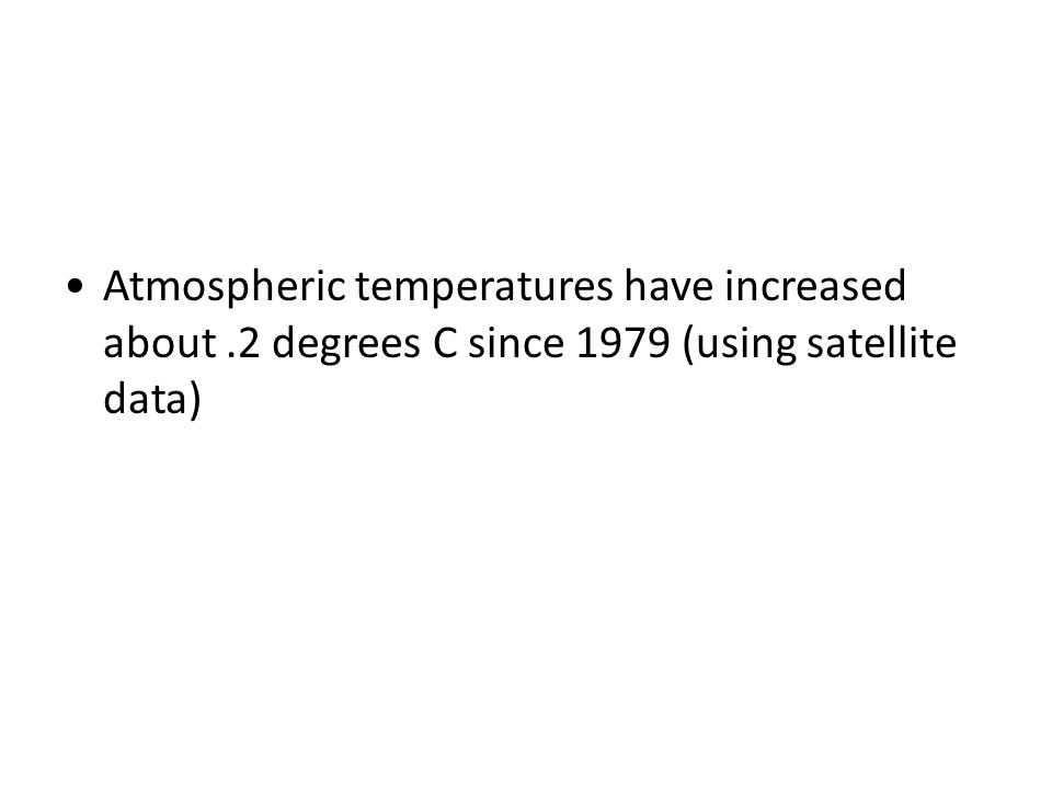 Atmospheric temperatures have increased about.2 degrees C since 1979 (using satellite data)