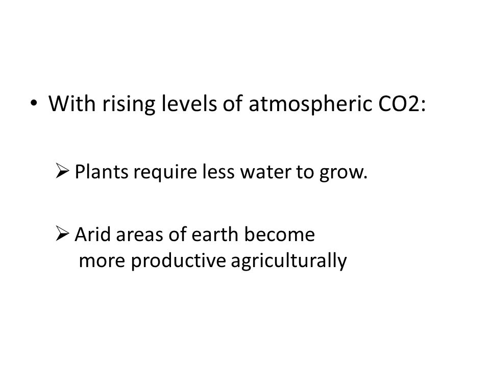With rising levels of atmospheric CO2: Plants require less water to grow. Arid areas of earth become more productive agriculturally