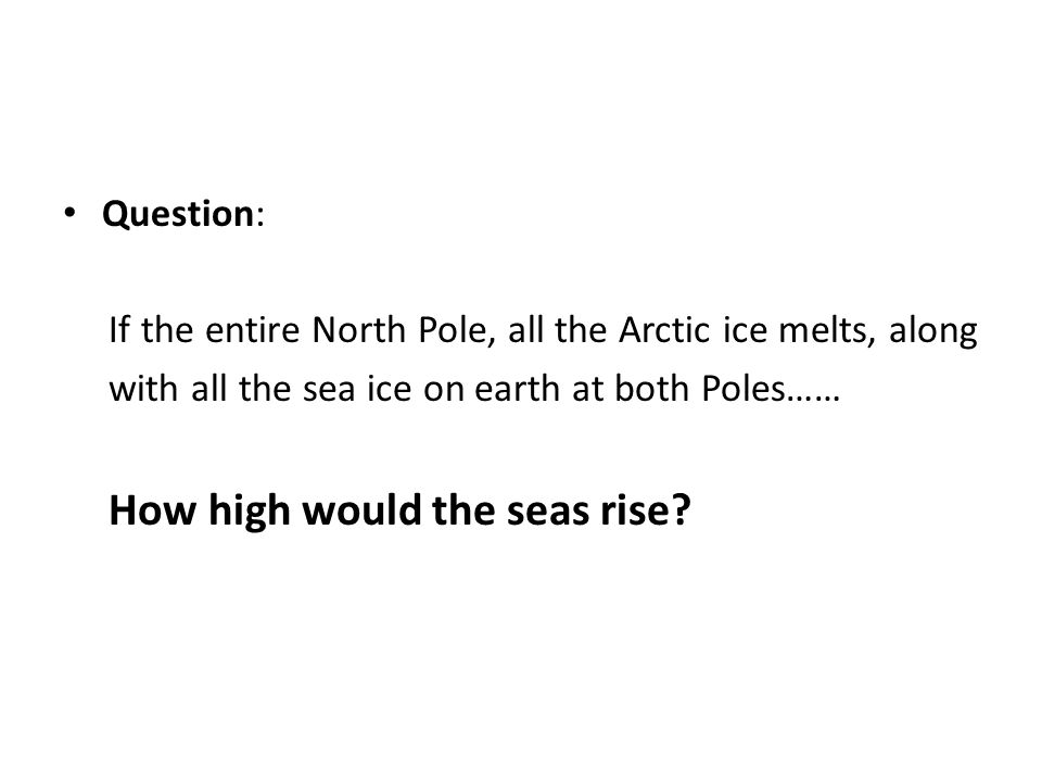 Question: If the entire North Pole, all the Arctic ice melts, along with all the sea ice on earth at both Poles…… How high would the seas rise?