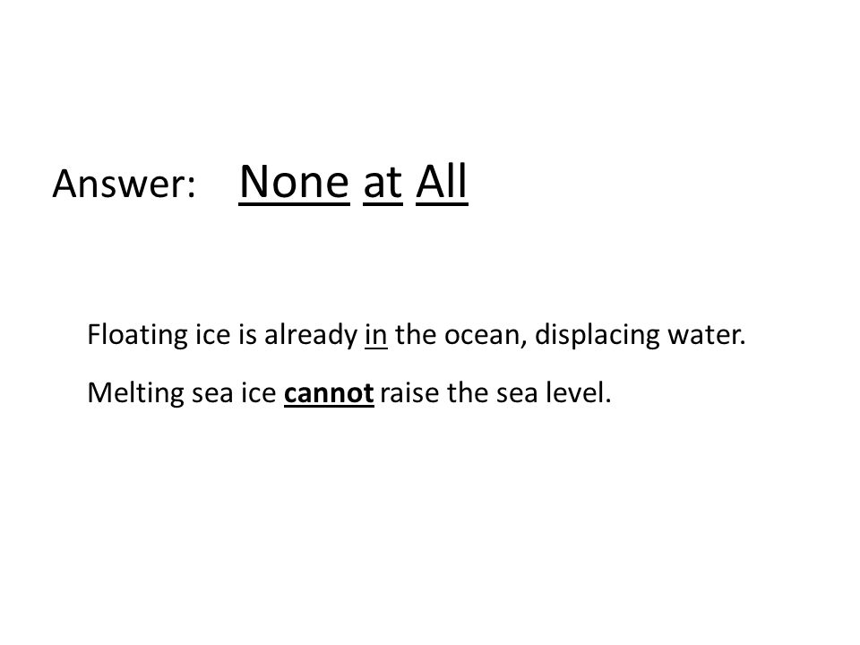 Answer: None at All Floating ice is already in the ocean, displacing water. Melting sea ice cannot raise the sea level.
