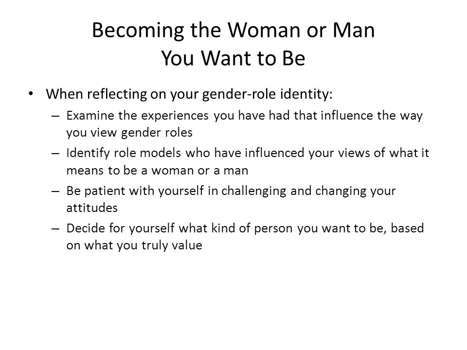 Becoming the Woman or Man You Want to Be When reflecting on your gender-role identity: – Examine the experiences you have had that influence the way y