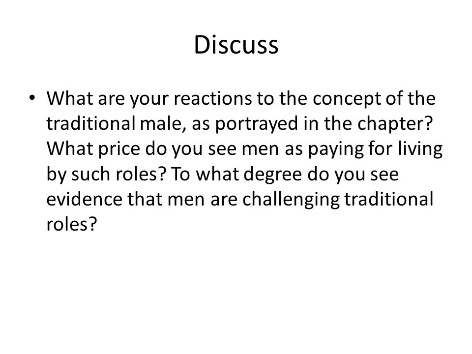 Discuss What are your reactions to the concept of the traditional male, as portrayed in the chapter? What price do you see men as paying for living by