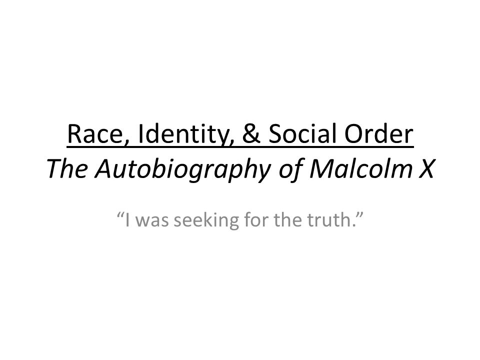 Race, Identity, & Social Order The Autobiography of Malcolm X I was seeking for the truth.