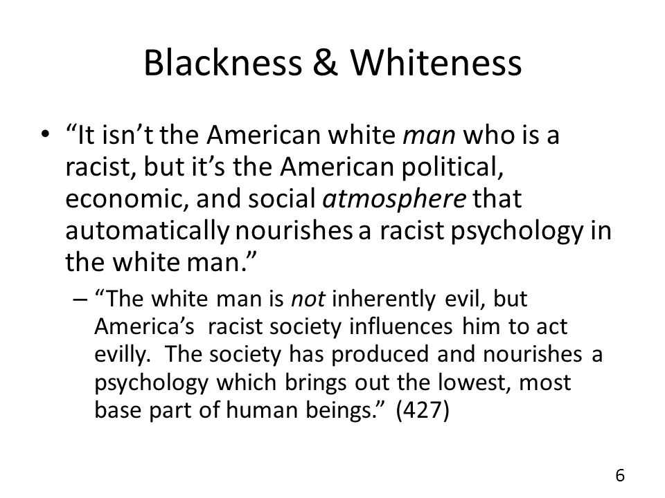 Blackness & Whiteness It isnt the American white man who is a racist, but its the American political, economic, and social atmosphere that automatically nourishes a racist psychology in the white man.