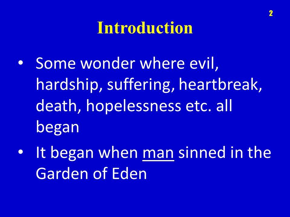 Introduction 2 Some wonder where evil, hardship, suffering, heartbreak, death, hopelessness etc. all began It began when man sinned in the Garden of E