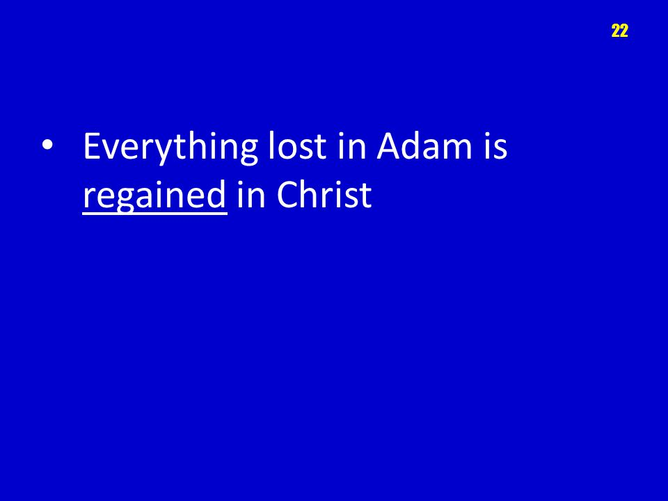 Everything lost in Adam is regained in Christ 22