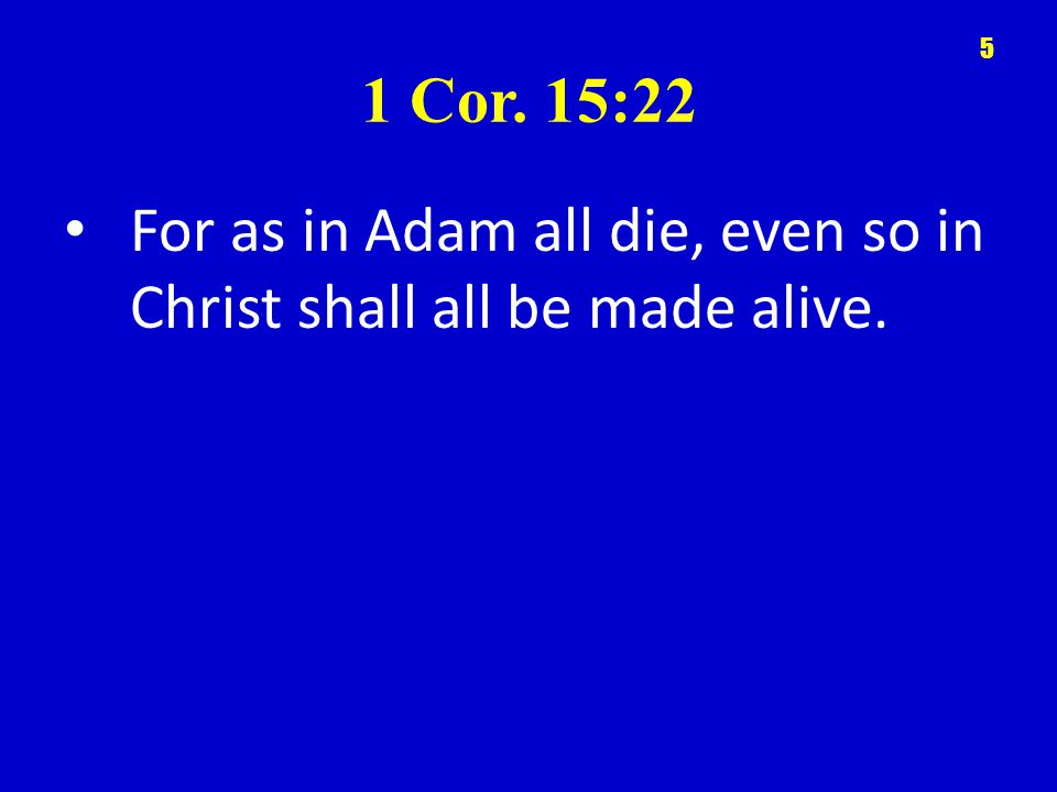 1 Cor. 15:22 For as in Adam all die, even so in Christ shall all be made alive. 5
