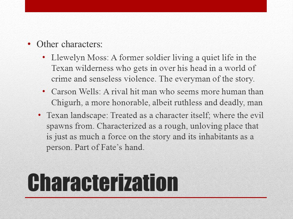 Characterization Other characters: Llewelyn Moss: A former soldier living a quiet life in the Texan wilderness who gets in over his head in a world of crime and senseless violence.