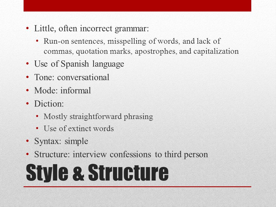 Style & Structure Little, often incorrect grammar: Run-on sentences, misspelling of words, and lack of commas, quotation marks, apostrophes, and capitalization Use of Spanish language Tone: conversational Mode: informal Diction: Mostly straightforward phrasing Use of extinct words Syntax: simple Structure: interview confessions to third person