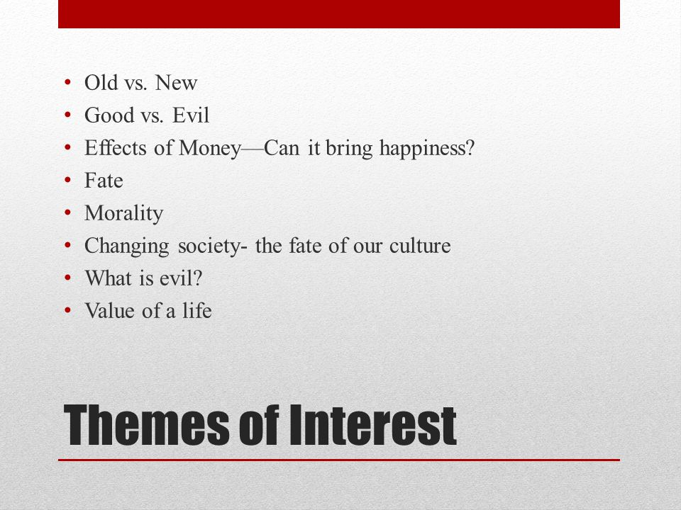 Themes of Interest Old vs. New Good vs. Evil Effects of MoneyCan it bring happiness.