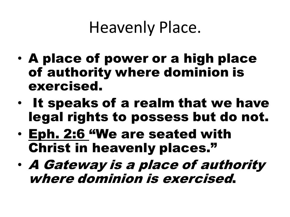 Heavenly Place. A place of power or a high place of authority where dominion is exercised. It speaks of a realm that we have legal rights to possess b