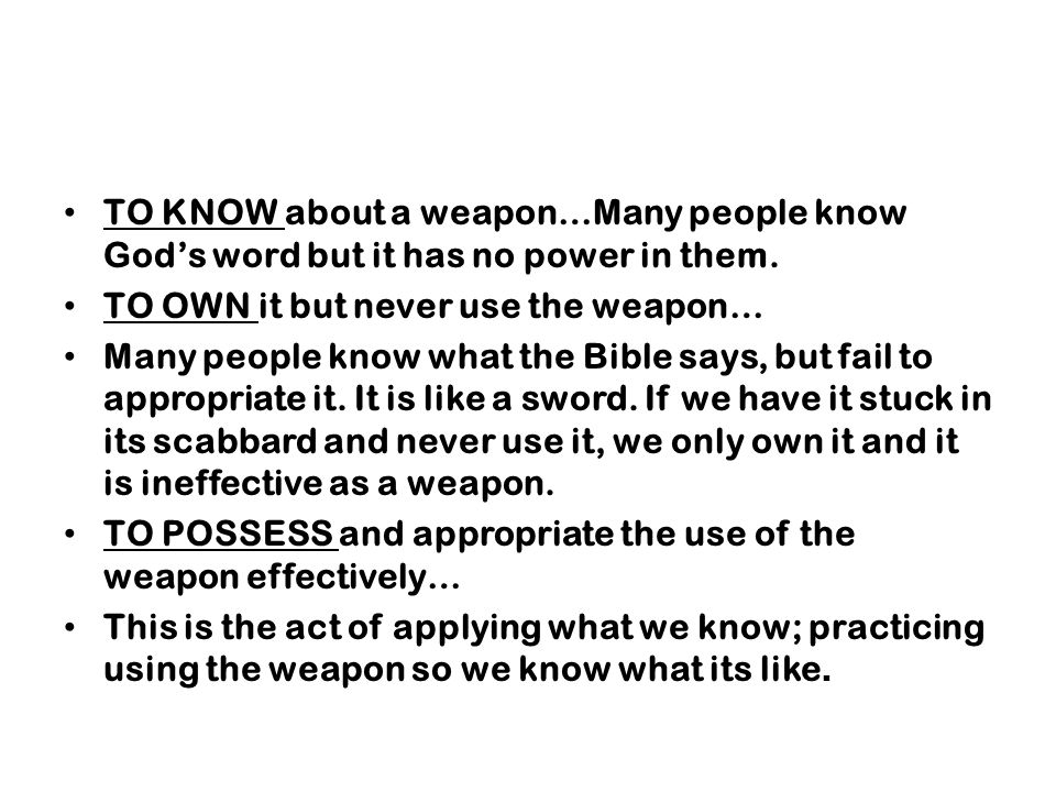 TO KNOW about a weapon…Many people know Gods word but it has no power in them. TO OWN it but never use the weapon… Many people know what the Bible say