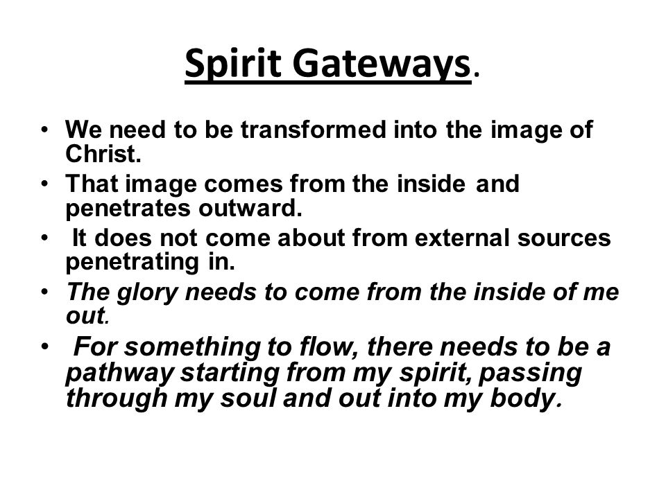 Spirit Gateways. We need to be transformed into the image of Christ. That image comes from the inside and penetrates outward. It does not come about f