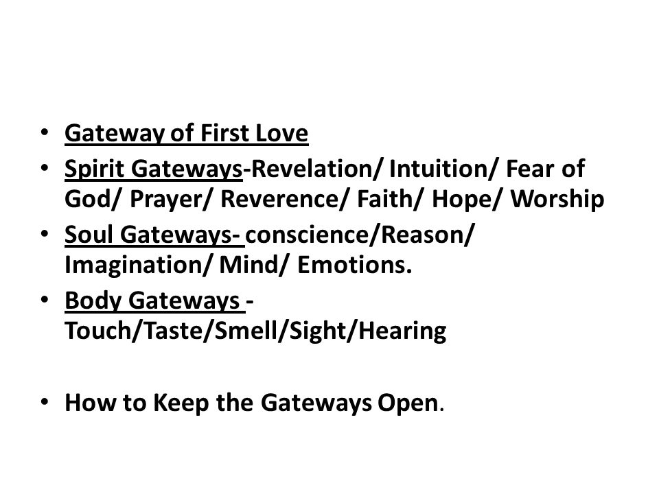 Gateway of First Love Spirit Gateways-Revelation/ Intuition/ Fear of God/ Prayer/ Reverence/ Faith/ Hope/ Worship Soul Gateways- conscience/Reason/ Im
