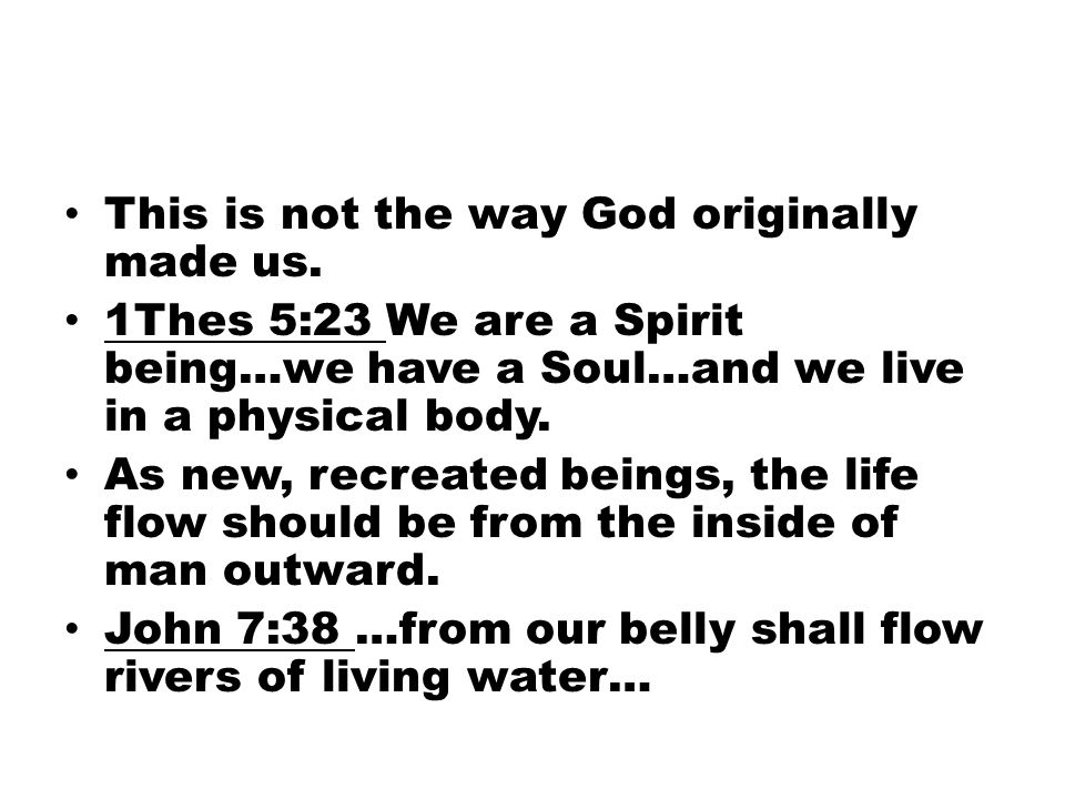 This is not the way God originally made us. 1Thes 5:23 We are a Spirit being…we have a Soul…and we live in a physical body. As new, recreated beings,