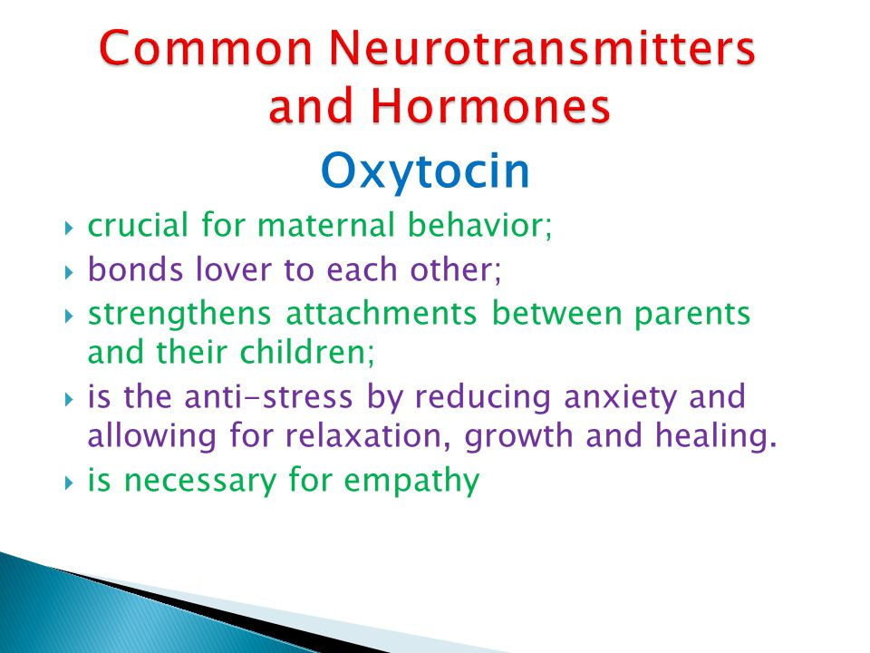 Oxytocin crucial for maternal behavior; bonds lover to each other; strengthens attachments between parents and their children; is the anti-stress by r