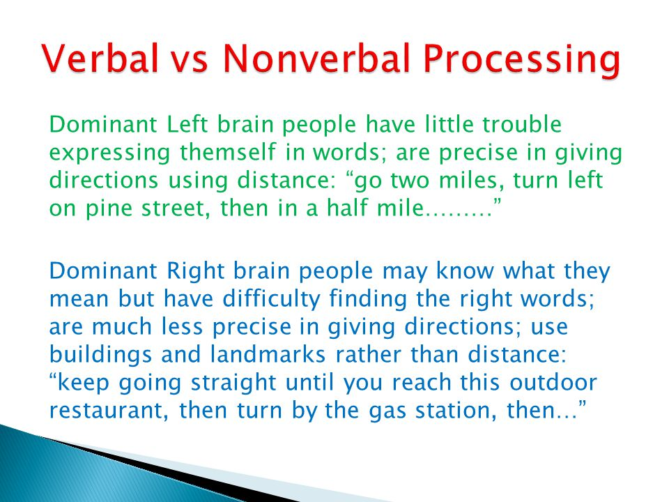 Dominant Left brain people have little trouble expressing themself in words; are precise in giving directions using distance: go two miles, turn left