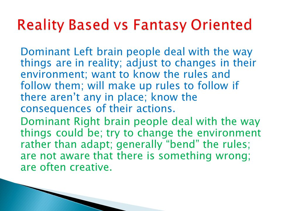 Dominant Left brain people deal with the way things are in reality; adjust to changes in their environment; want to know the rules and follow them; wi