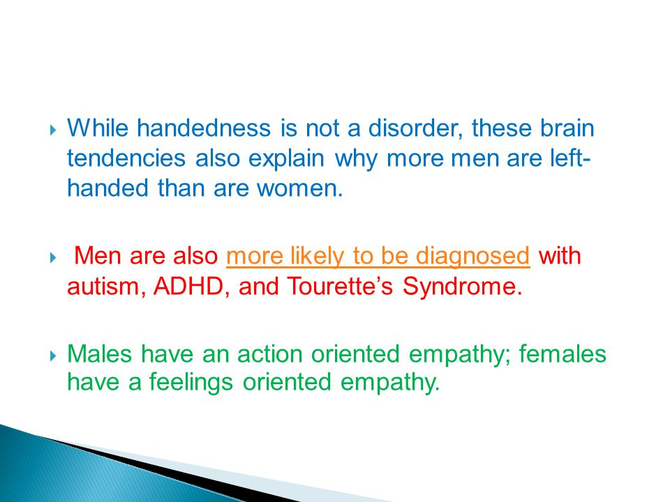 While handedness is not a disorder, these brain tendencies also explain why more men are left- handed than are women. Men are also more likely to be d