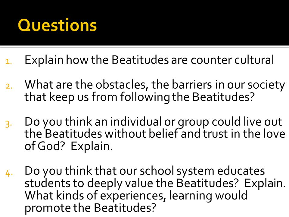 1. Explain how the Beatitudes are counter cultural 2.