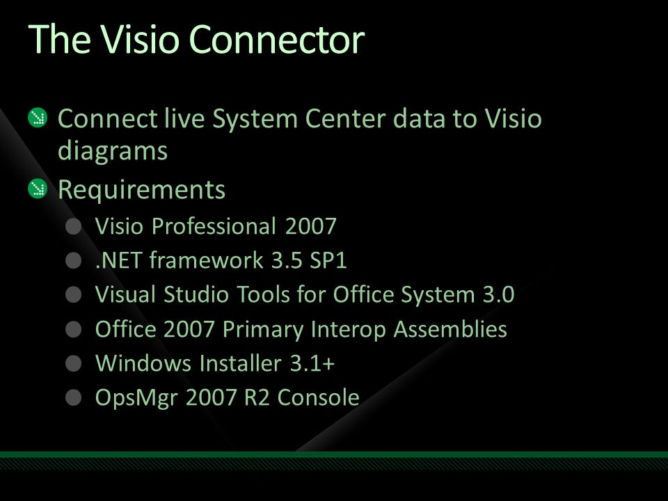 The Visio Connector Connect live System Center data to Visio diagrams Requirements Visio Professional 2007.NET framework 3.5 SP1 Visual Studio Tools for Office System 3.0 Office 2007 Primary Interop Assemblies Windows Installer 3.1+ OpsMgr 2007 R2 Console