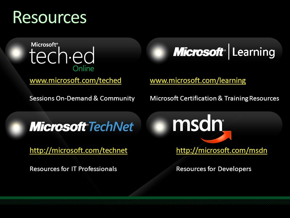 www.microsoft.com/teched Sessions On-Demand & Community http://microsoft.com/technet Resources for IT Professionals http://microsoft.com/msdn Resources for Developers www.microsoft.com/learning Microsoft Certification & Training Resources Resources