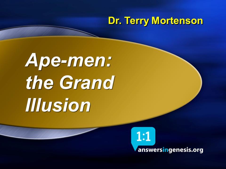 Dr. Terry Mortenson Ape-men: the Grand Illusion Ape-men: the Grand Illusion