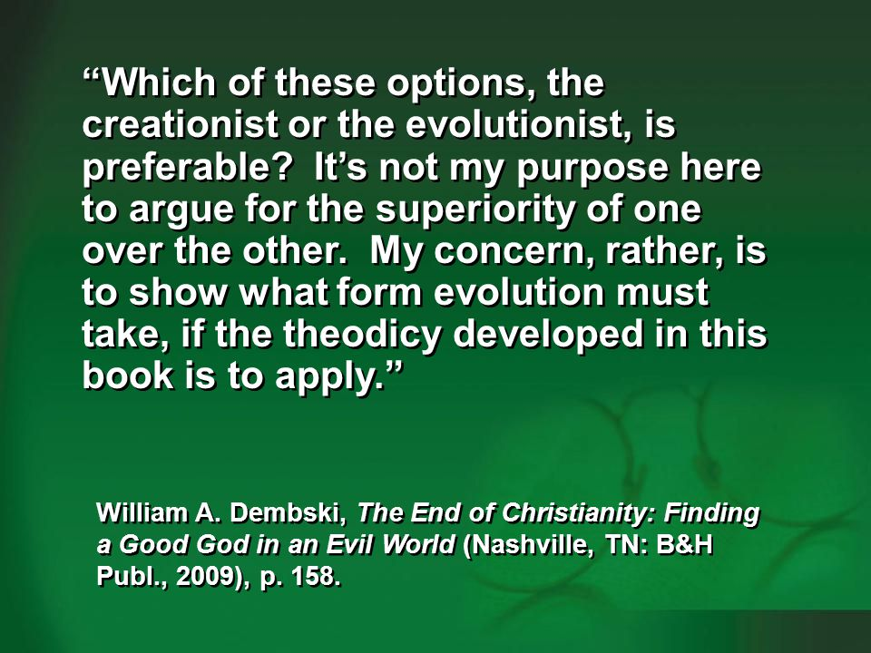 Dembski 2009, p. 158-159human evolution #4 Which of these options, the creationist or the evolutionist, is preferable? Its not my purpose here to argu