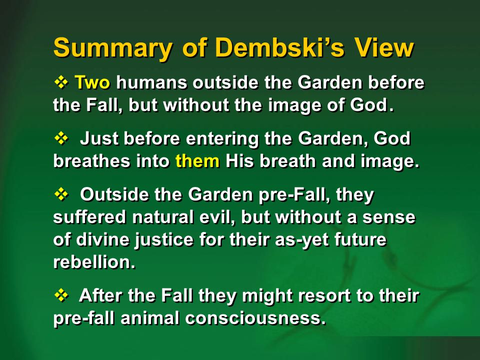 Summary of Dembskis view Two humans outside the Garden before the Fall, but without the image of God. Just before entering the Garden, God breathes in