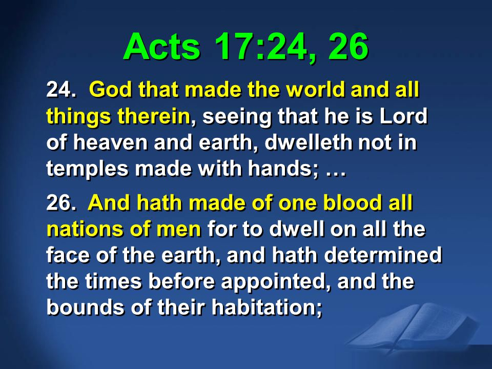 Acts 17:24-26 KJV Acts 17:24, 26 24. God that made the world and all things therein, seeing that he is Lord of heaven and earth, dwelleth not in templ