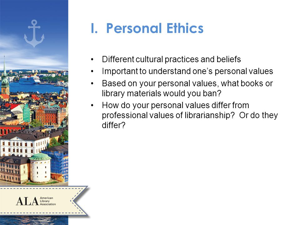 I. Personal Ethics Different cultural practices and beliefs Important to understand ones personal values Based on your personal values, what books or