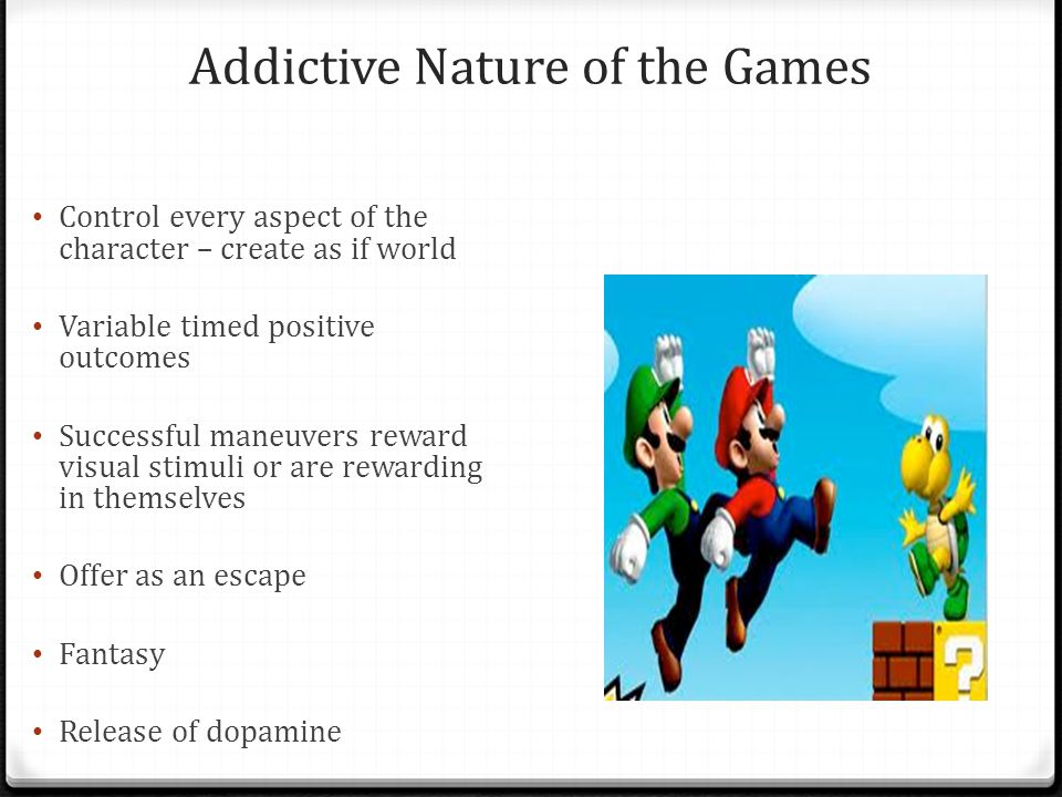 Addictive Nature of the Games Control every aspect of the character – create as if world Variable timed positive outcomes Successful maneuvers reward visual stimuli or are rewarding in themselves Offer as an escape Fantasy Release of dopamine