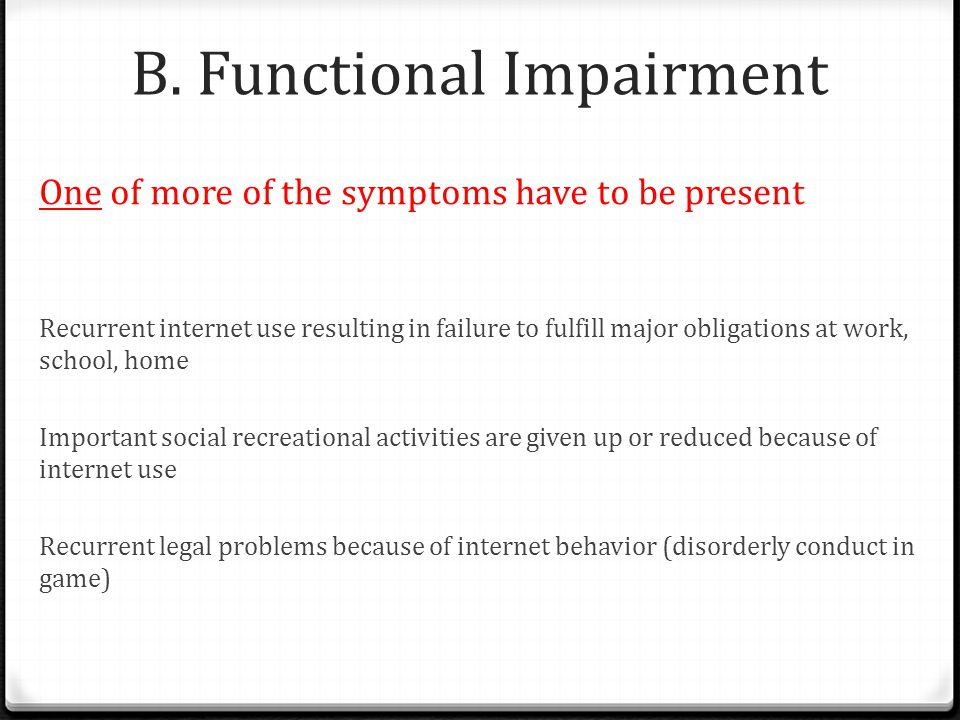 B. Functional Impairment One of more of the symptoms have to be present Recurrent internet use resulting in failure to fulfill major obligations at wo