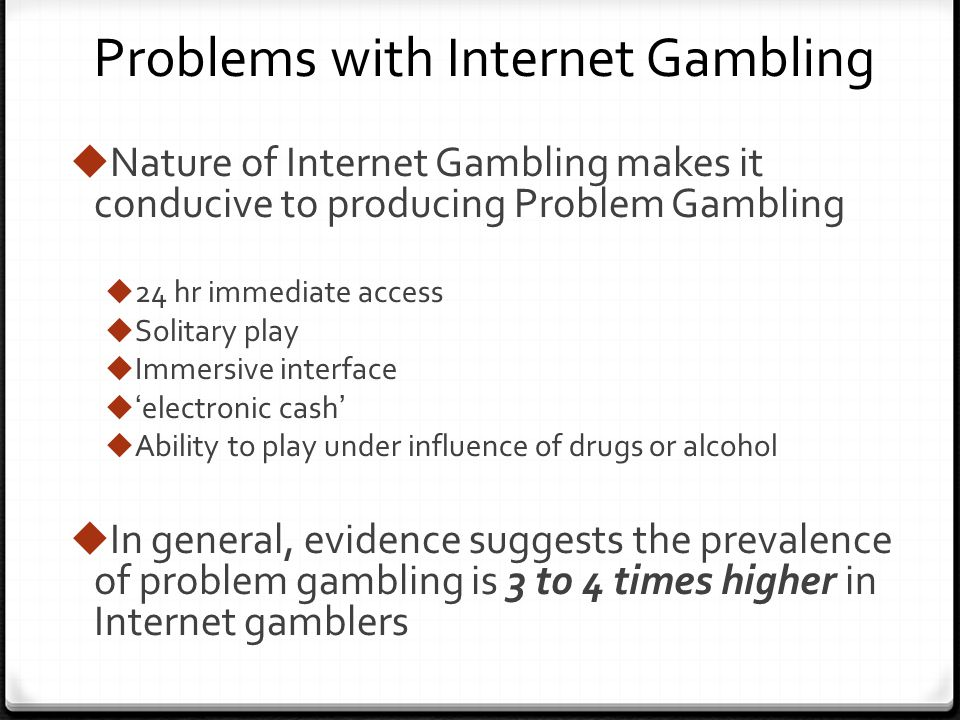 Problems with Internet Gambling Nature of Internet Gambling makes it conducive to producing Problem Gambling 24 hr immediate access Solitary play Immersive interface electronic cash Ability to play under influence of drugs or alcohol In general, evidence suggests the prevalence of problem gambling is 3 to 4 times higher in Internet gamblers