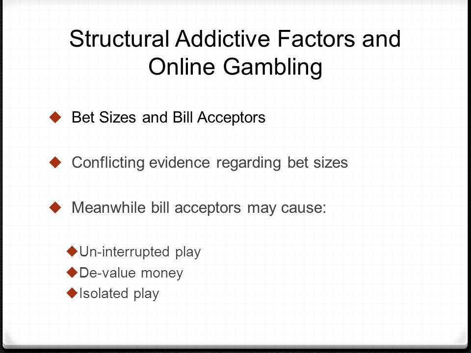 Structural Addictive Factors and Online Gambling Bet Sizes and Bill Acceptors Conflicting evidence regarding bet sizes Meanwhile bill acceptors may cause: Un-interrupted play De-value money Isolated play