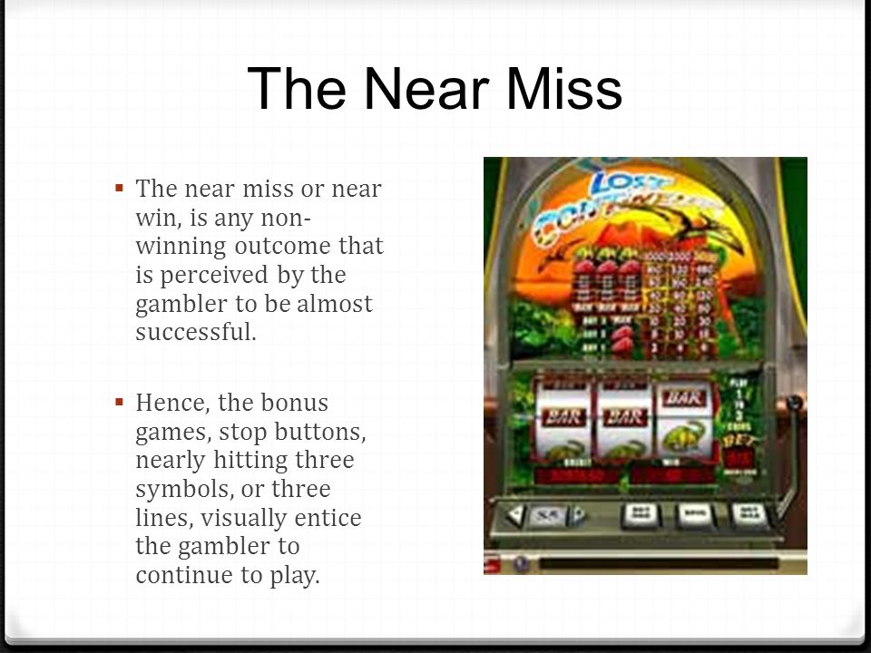 The Near Miss The near miss or near win, is any non- winning outcome that is perceived by the gambler to be almost successful.