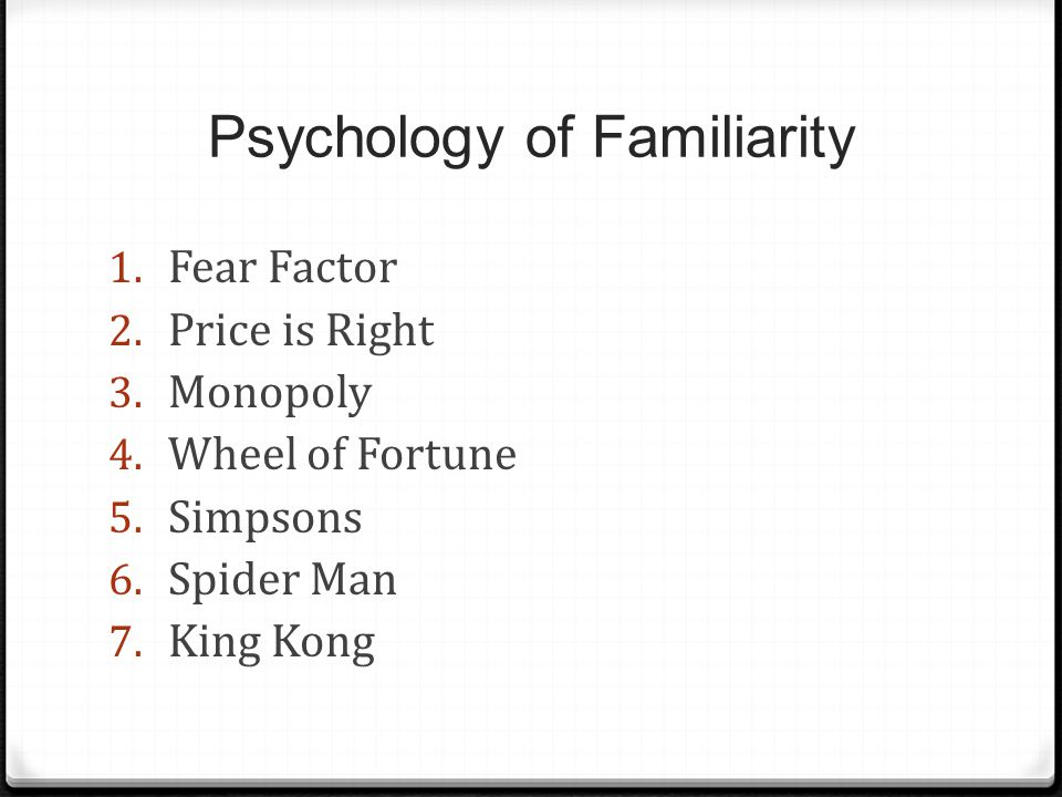 Psychology of Familiarity 1. Fear Factor 2. Price is Right 3.