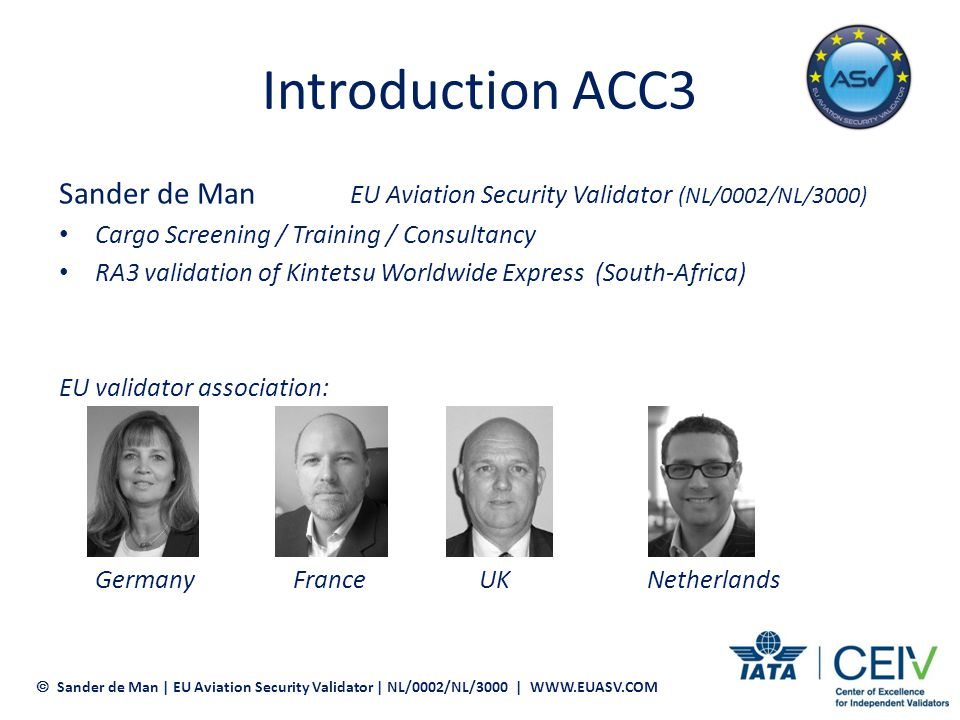 Introduction ACC3 ACC3 validation process RA3 (ICAO Supply Chain VS EU validated Supply Chain) Where are we now Word of advice Sander de Man | EU Aviation Security Validator | NL/0002/NL/3000 | WWW.EUASV.COM