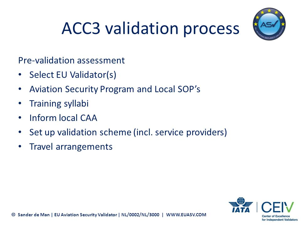 ACC3 validation process On-site validation Verification of the written procedures in practice Recruitment and training staff Cargo acceptance Cargo screening (HRCM) Documentation (CSD) Protection of secure cargo Collecting evidence to build a solid validation report Sander de Man | EU Aviation Security Validator | NL/0002/NL/3000 | WWW.EUASV.COM
