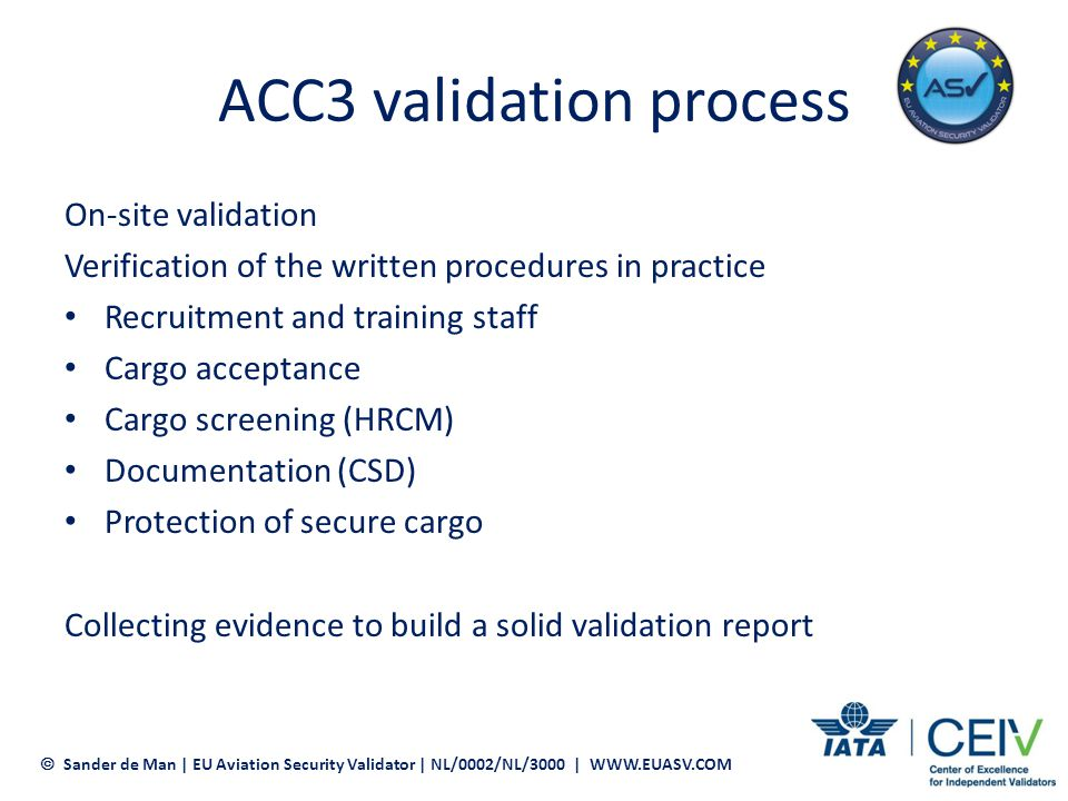 ACC3 validation process Validation report Executive summary Checklist EU 1082/2012 Declaration of Commitment Independence declaration Evidence received during the validation Submit within 30 days to CAA EU member state ACC3 designation for destination in Europe valid for 5 years Sander de Man | EU Aviation Security Validator | NL/0002/NL/3000 | WWW.EUASV.COM