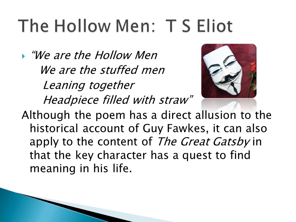 We are the Hollow Men We are the stuffed men Leaning together Headpiece filled with straw Although the poem has a direct allusion to the historical account of Guy Fawkes, it can also apply to the content of The Great Gatsby in that the key character has a quest to find meaning in his life.