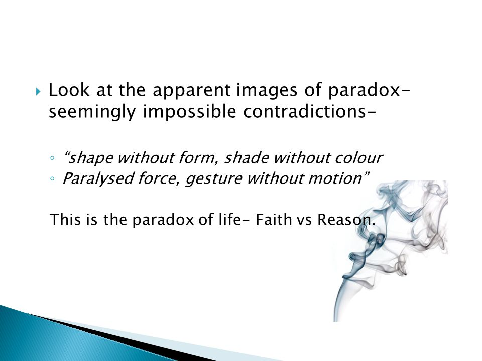 Look at the apparent images of paradox- seemingly impossible contradictions- shape without form, shade without colour Paralysed force, gesture without motion This is the paradox of life- Faith vs Reason.
